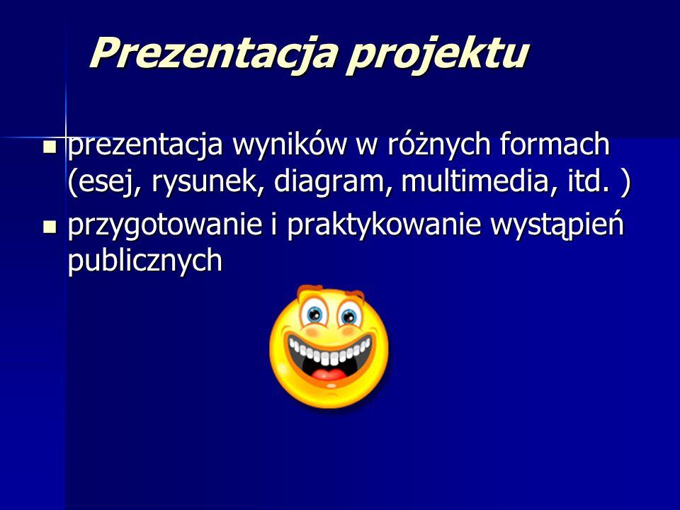 Prezentacja projektu prezentacja wyników w różnych formach (esej, rysunek, diagram, multimedia, itd. ) prezentacja wyników w różnych formach (esej, ry