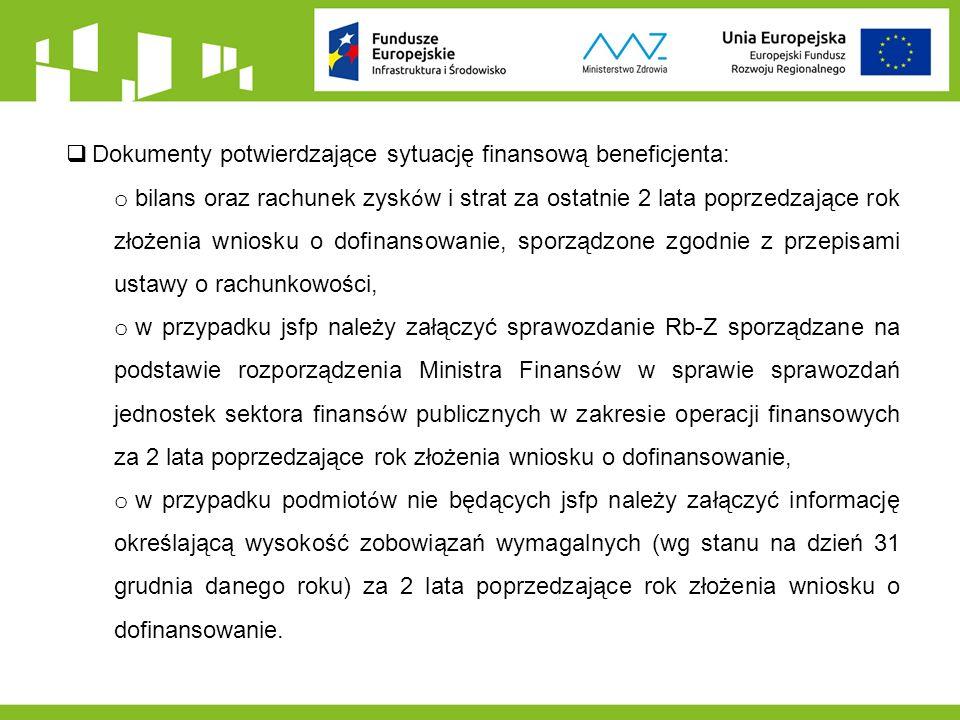 Dokumenty potwierdzające sytuację finansową beneficjenta: o bilans oraz rachunek zysk ó w i strat za ostatnie 2 lata poprzedzające rok złożenia wniosku o dofinansowanie, sporządzone zgodnie z przepisami ustawy o rachunkowości, o w przypadku jsfp należy załączyć sprawozdanie Rb-Z sporządzane na podstawie rozporządzenia Ministra Finans ó w w sprawie sprawozdań jednostek sektora finans ó w publicznych w zakresie operacji finansowych za 2 lata poprzedzające rok złożenia wniosku o dofinansowanie, o w przypadku podmiot ó w nie będących jsfp należy załączyć informację określającą wysokość zobowiązań wymagalnych (wg stanu na dzień 31 grudnia danego roku) za 2 lata poprzedzające rok złożenia wniosku o dofinansowanie.