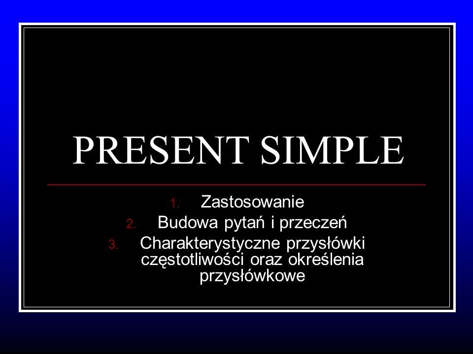 PRESENT SIMPLE 1. Zastosowanie 2. Budowa pytań i przeczeń 3.