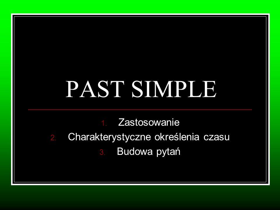 PAST SIMPLE 1. Zastosowanie 2. Charakterystyczne określenia czasu 3. Budowa pytań