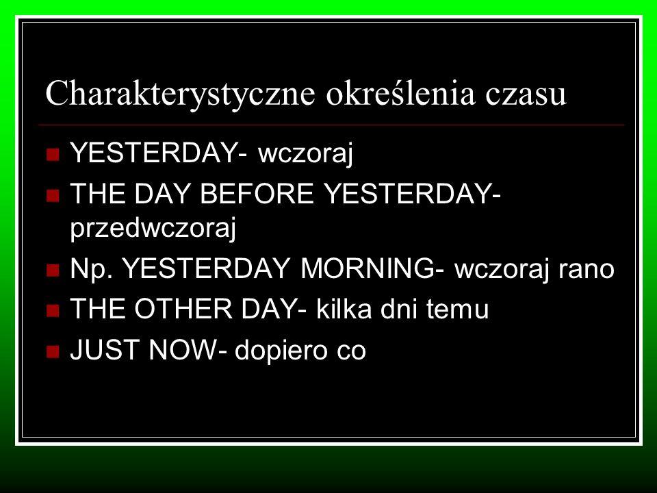 Charakterystyczne określenia czasu YESTERDAY- wczoraj THE DAY BEFORE YESTERDAY- przedwczoraj Np.