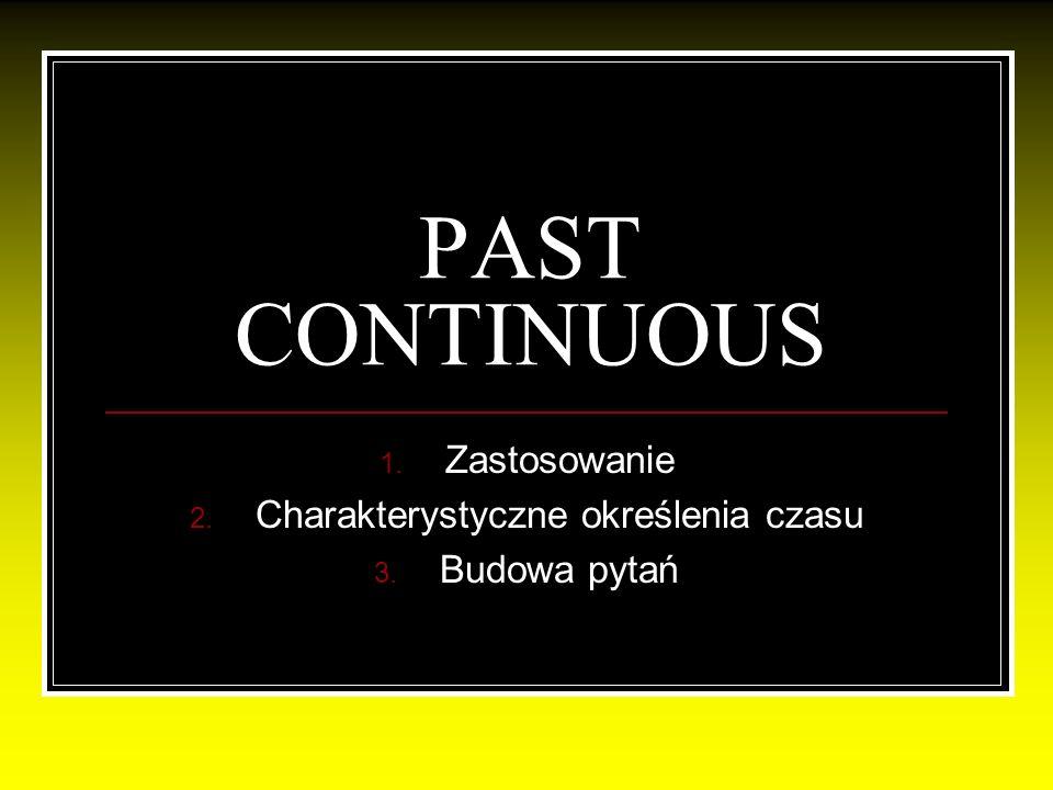 PAST CONTINUOUS 1. Zastosowanie 2. Charakterystyczne określenia czasu 3. Budowa pytań