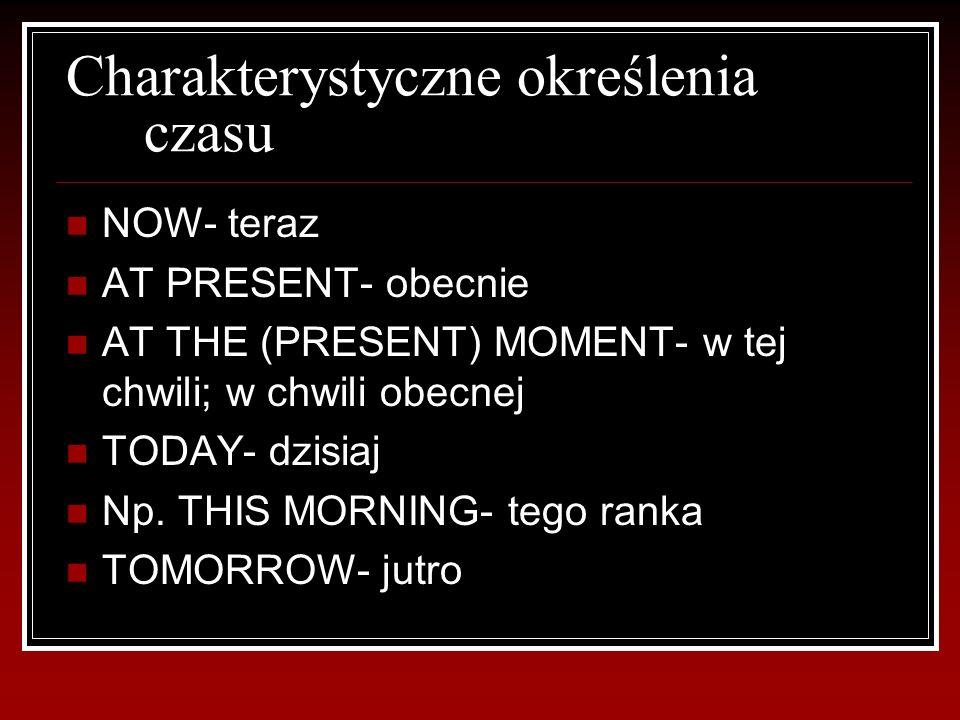 Charakterystyczne określenia czasu NOW- teraz AT PRESENT- obecnie AT THE (PRESENT) MOMENT- w tej chwili; w chwili obecnej TODAY- dzisiaj Np.