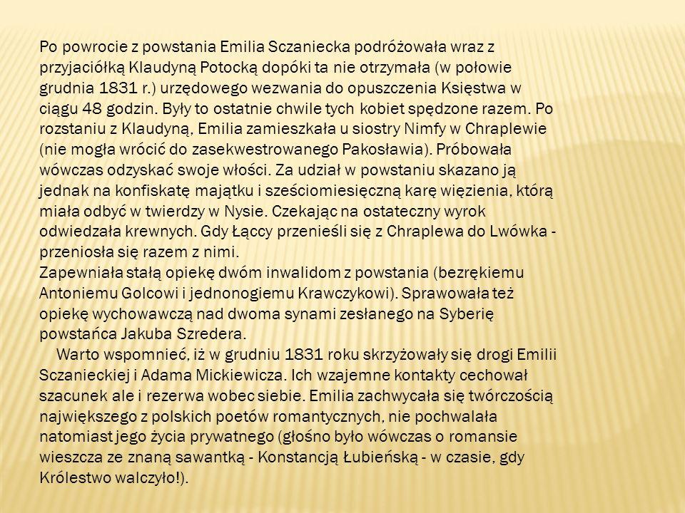 Po powrocie z powstania Emilia Sczaniecka podróżowała wraz z przyjaciółką Klaudyną Potocką dopóki ta nie otrzymała (w połowie grudnia 1831 r.) urzędowego wezwania do opuszczenia Księstwa w ciągu 48 godzin.
