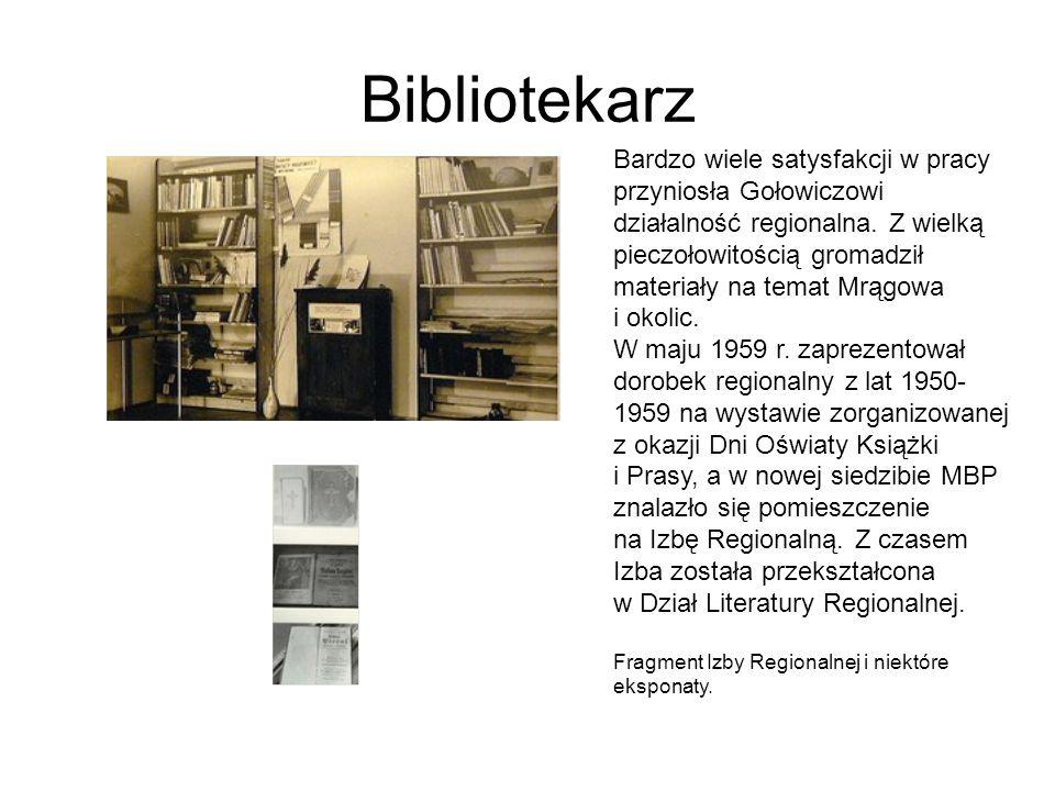 Bibliotekarz Bardzo wiele satysfakcji w pracy przyniosła Gołowiczowi działalność regionalna. Z wielką pieczołowitością gromadził materiały na temat Mr