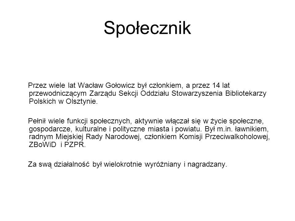 Społecznik Przez wiele lat Wacław Gołowicz był członkiem, a przez 14 lat przewodniczącym Zarządu Sekcji Oddziału Stowarzyszenia Bibliotekarzy Polskich w Olsztynie.