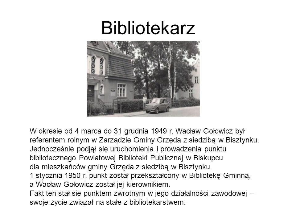 Bibliotekarz W okresie od 4 marca do 31 grudnia 1949 r. Wacław Gołowicz był referentem rolnym w Zarządzie Gminy Grzęda z siedzibą w Bisztynku. Jednocz