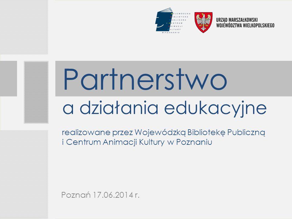 Partnerstwo a działania edukacyjne realizowane przez Wojewódzką Bibliotekę Publiczną i Centrum Animacji Kultury w Poznaniu Poznań 17.06.2014 r.