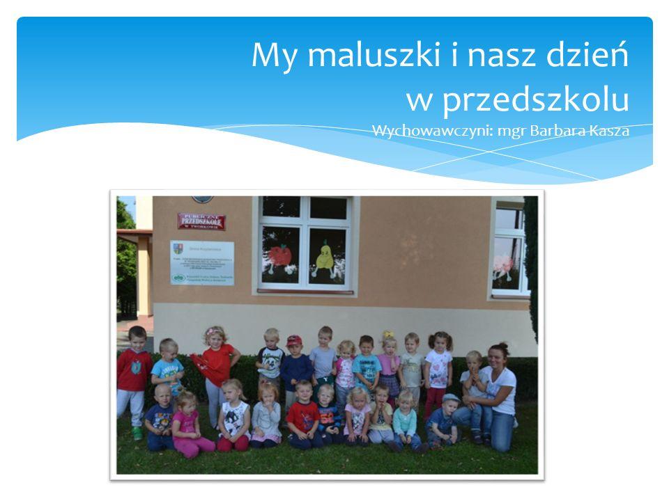 My maluszki i nasz dzień w przedszkolu Wychowawczyni: mgr Barbara Kasza