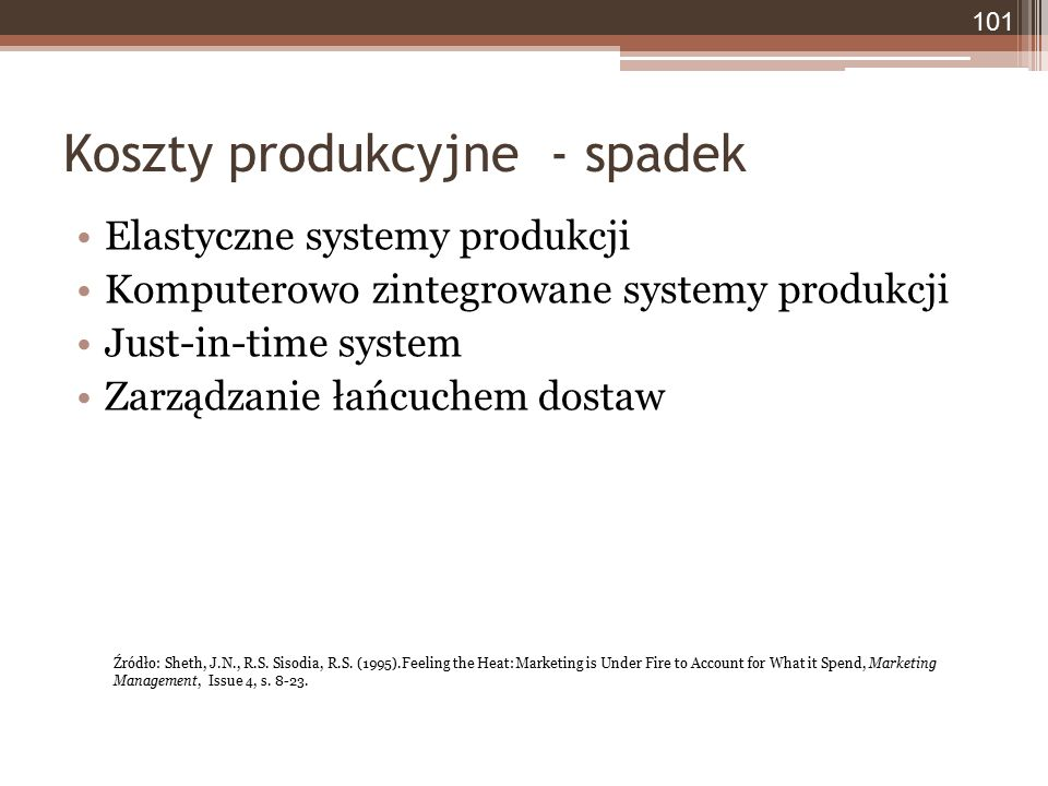 Koszty produkcyjne - spadek Elastyczne systemy produkcji Komputerowo zintegrowane systemy produkcji Just-in-time system Zarządzanie łańcuchem dostaw 101 Źródło: Sheth, J.N., R.S.