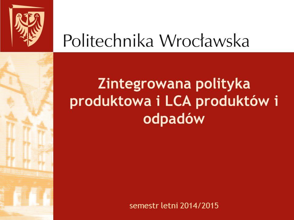 semestr letni 2014/2015 Zintegrowana polityka produktowa i LCA produktów i odpadów