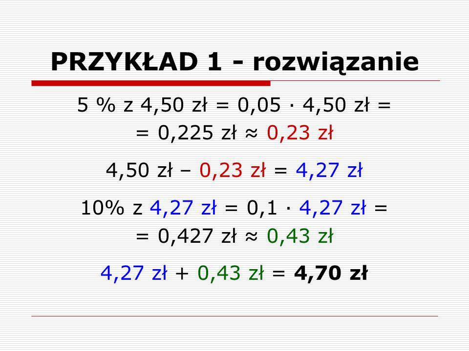 PRZYKŁAD 1 - rozwiązanie 5 % z 4,50 zł = 0,05 ∙ 4,50 zł = = 0,225 zł ≈ 0,23 zł 4,50 zł – 0,23 zł = 4,27 zł 10% z 4,27 zł = 0,1 ∙ 4,27 zł = = 0,427 zł ≈ 0,43 zł 4,27 zł + 0,43 zł = 4,70 zł