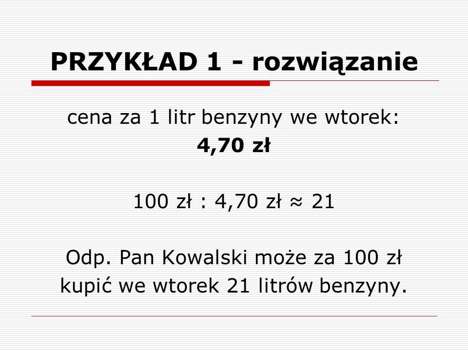 PRZYKŁAD 1 - rozwiązanie cena za 1 litr benzyny we wtorek: 4,70 zł 100 zł : 4,70 zł ≈ 21 Odp.