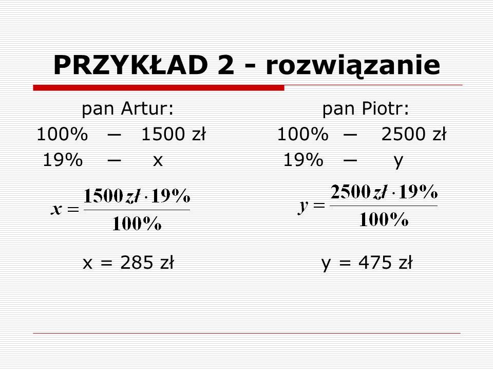 pan Artur: 100% ─ 1500 zł 19% ─ x x = 285 zł PRZYKŁAD 2 - rozwiązanie pan Piotr: 100% ─ 2500 zł 19% ─ y y = 475 zł