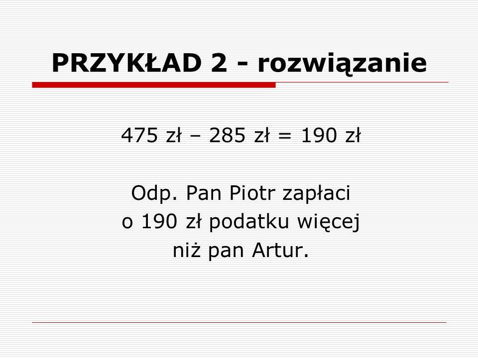 PRZYKŁAD 2 - rozwiązanie 475 zł – 285 zł = 190 zł Odp.