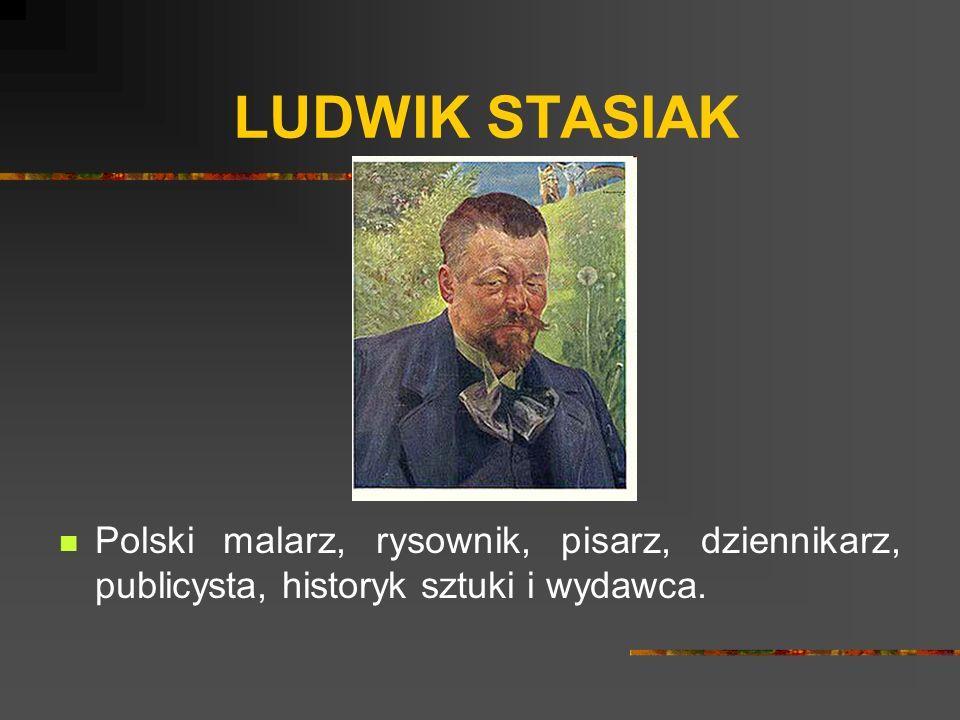 LUDWIK STASIAK Polski malarz, rysownik, pisarz, dziennikarz, publicysta, historyk sztuki i wydawca.