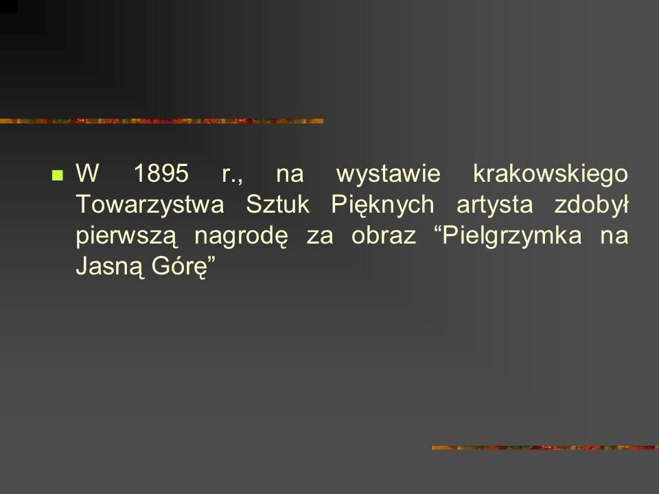 W 1895 r., na wystawie krakowskiego Towarzystwa Sztuk Pięknych artysta zdobył pierwszą nagrodę za obraz Pielgrzymka na Jasną Górę