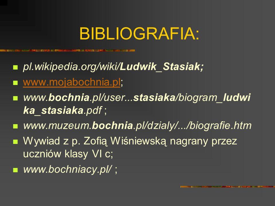 BIBLIOGRAFIA: pl.wikipedia.org/wiki/Ludwik_Stasiak; www.mojabochnia.pl; www.mojabochnia.pl www.bochnia.pl/user...stasiaka/biogram_ludwi ka_stasiaka.pdf ; www.muzeum.bochnia.pl/dzialy/.../biografie.htm Wywiad z p.