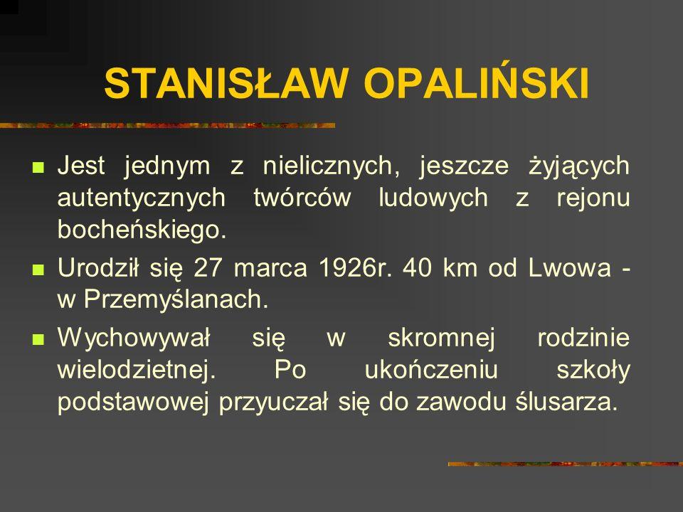 STANISŁAW OPALIŃSKI Jest jednym z nielicznych, jeszcze żyjących autentycznych twórców ludowych z rejonu bocheńskiego.