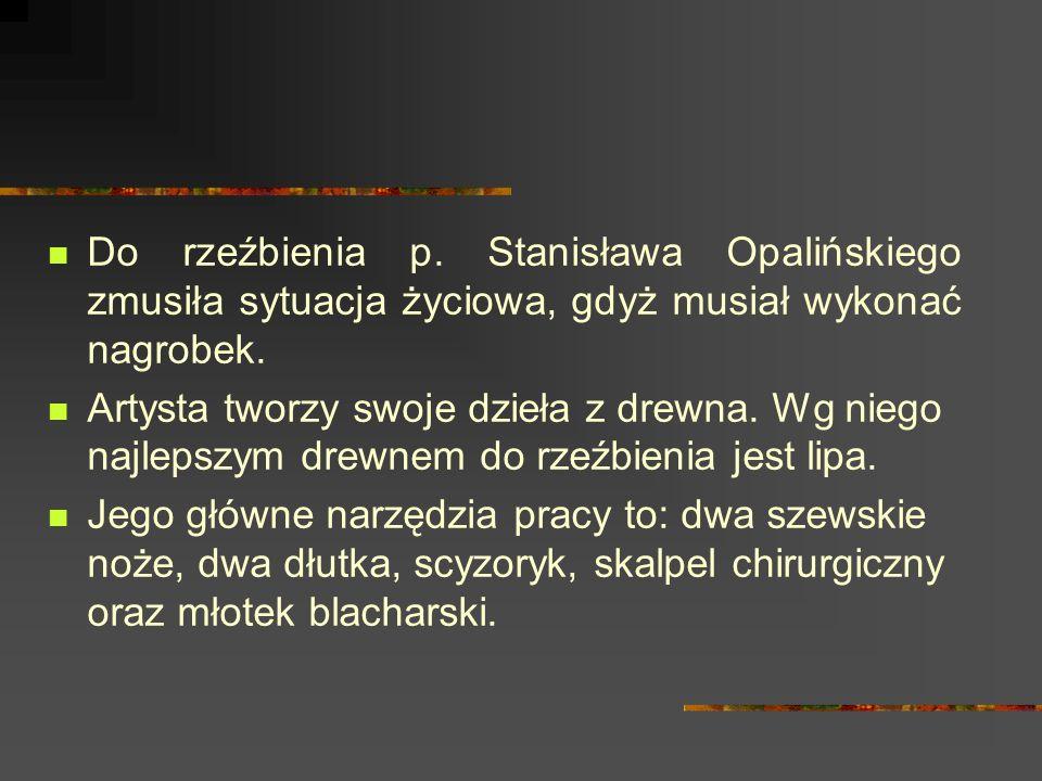 Do rzeźbienia p. Stanisława Opalińskiego zmusiła sytuacja życiowa, gdyż musiał wykonać nagrobek.