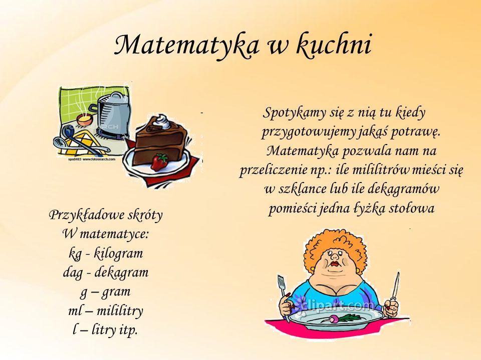 Matematyka w kuchni Spotykamy się z nią tu kiedy przygotowujemy jakąś potrawę. Matematyka pozwala nam na przeliczenie np.: ile mililitrów mieści się w