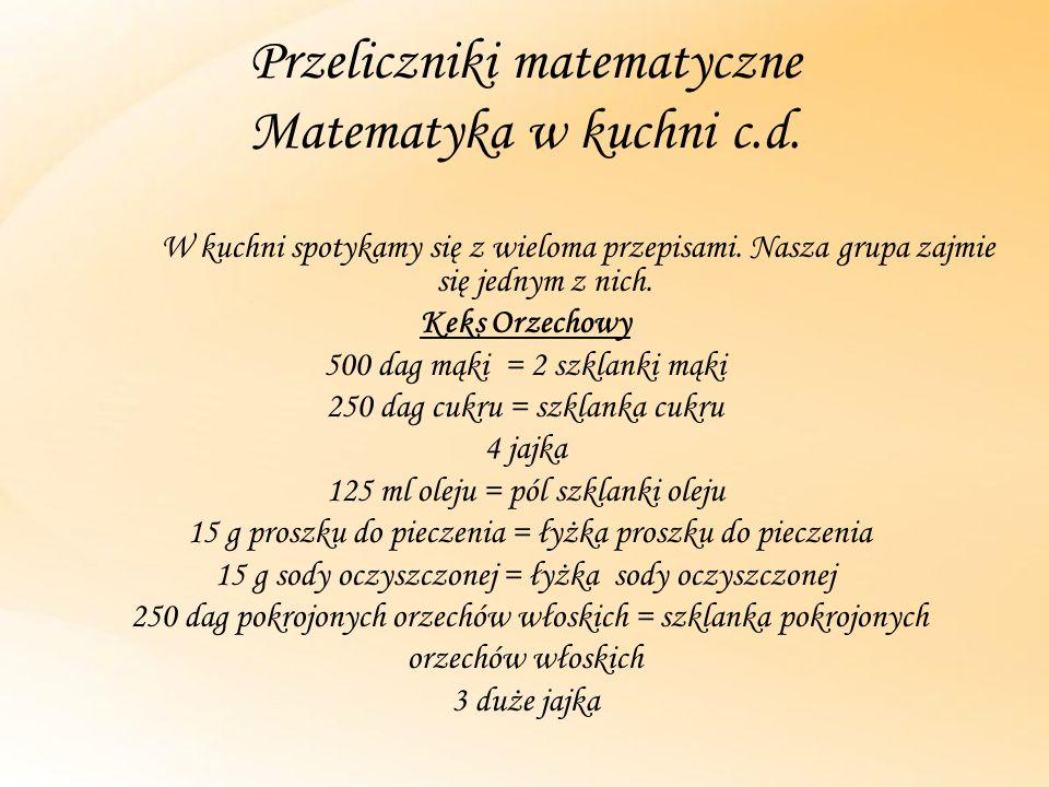Przeliczniki matematyczne Matematyka w kuchni c.d. W kuchni spotykamy się z wieloma przepisami. Nasza grupa zajmie się jednym z nich. Keks Orzechowy 5