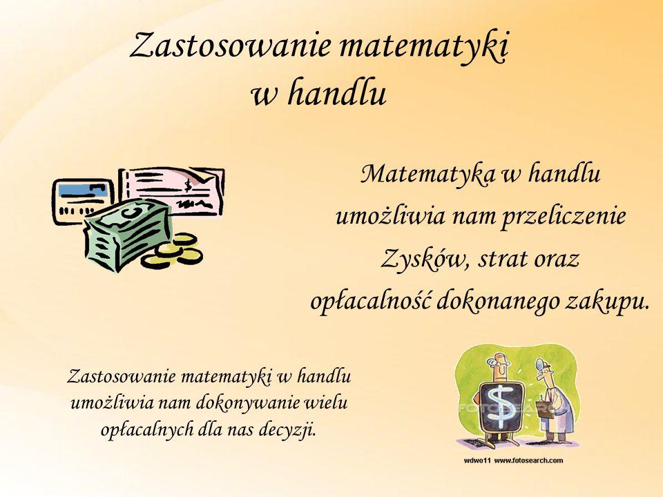 Zastosowanie matematyki w handlu Matematyka w handlu umożliwia nam przeliczenie Zysków, strat oraz opłacalność dokonanego zakupu. Zastosowanie matemat