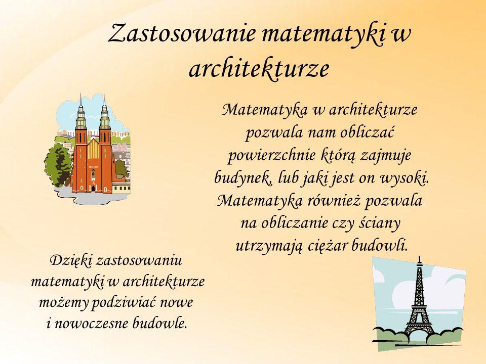 Zastosowanie matematyki w architekturze Matematyka w architekturze pozwala nam obliczać powierzchnie którą zajmuje budynek, lub jaki jest on wysoki.