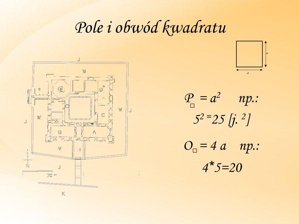 Pole i obwód kwadratu P = a 2 np.: 5 2 = 25 [j. 2 ] O = 4 a np.: 4 * 5=20