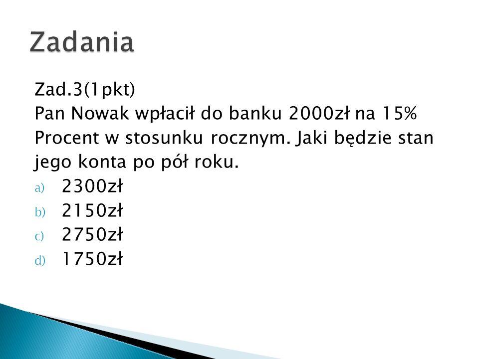 Zad.3(1pkt) Pan Nowak wpłacił do banku 2000zł na 15% Procent w stosunku rocznym. Jaki będzie stan jego konta po pół roku. a) 2300zł b) 2150zł c) 2750z
