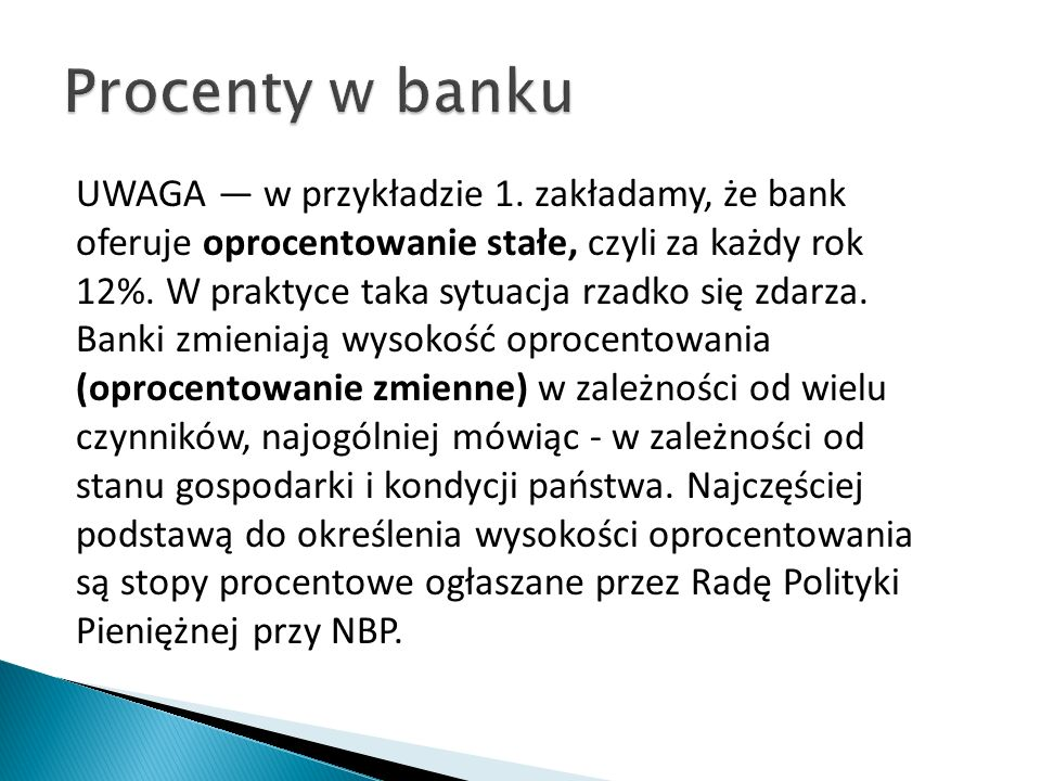 UWAGA — w przykładzie 1. zakładamy, że bank oferuje oprocentowanie stałe, czyli za każdy rok 12%. W praktyce taka sytuacja rzadko się zdarza. Banki zm