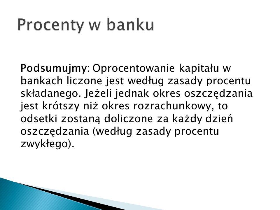 Podsumujmy: Oprocentowanie kapitału w bankach liczone jest według zasady procentu składanego. Jeżeli jednak okres oszczędzania jest krótszy niż okres