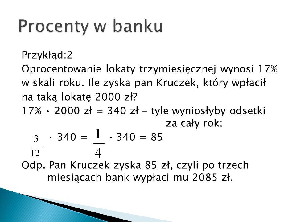 Przykłąd:2 Oprocentowanie lokaty trzymiesięcznej wynosi 17% w skali roku. Ile zyska pan Kruczek, który wpłacił na taką lokatę 2000 zł? 17% 2000 zł = 3