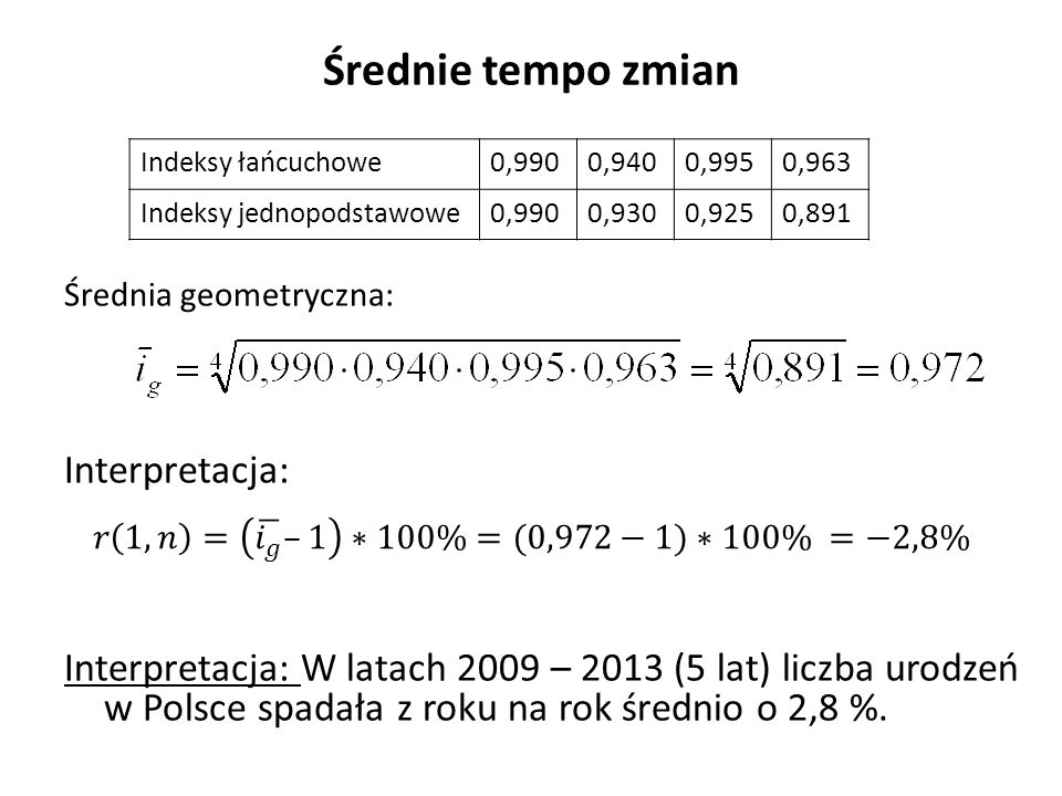 Średnie tempo zmian Średnia geometryczna: Interpretacja: Interpretacja: W latach 2009 – 2013 (5 lat) liczba urodzeń w Polsce spadała z roku na rok średnio o 2,8 %.