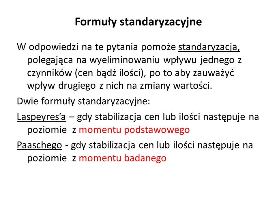 Formuły standaryzacyjne W odpowiedzi na te pytania pomoże standaryzacja, polegająca na wyeliminowaniu wpływu jednego z czynników (cen bądź ilości), po to aby zauważyć wpływ drugiego z nich na zmiany wartości.