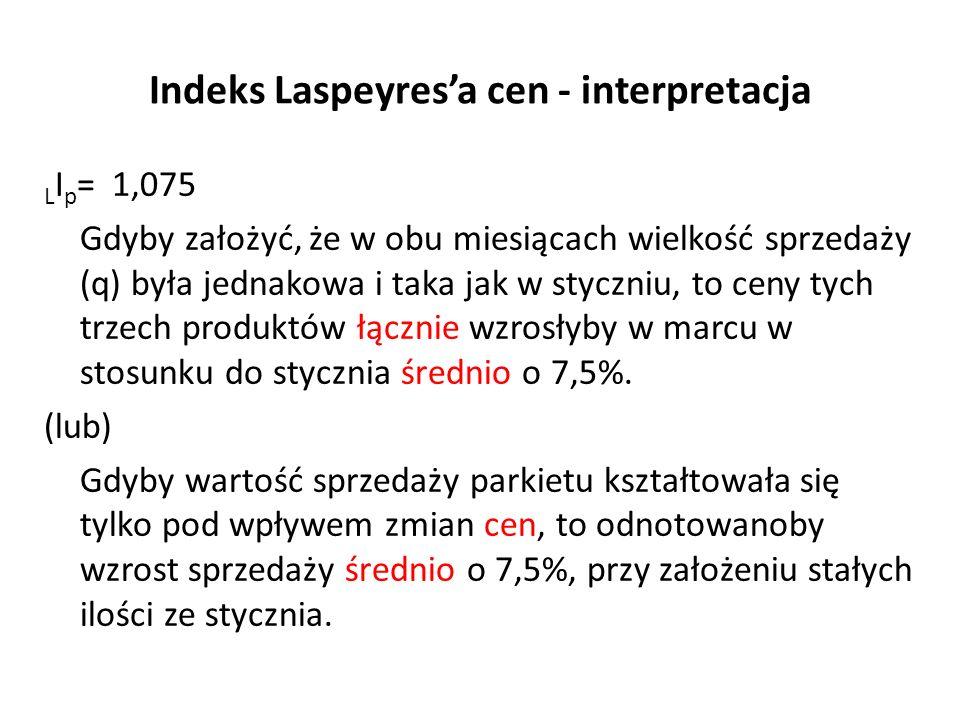 Indeks Laspeyres'a cen - interpretacja L I p = 1,075 Gdyby założyć, że w obu miesiącach wielkość sprzedaży (q) była jednakowa i taka jak w styczniu, to ceny tych trzech produktów łącznie wzrosłyby w marcu w stosunku do stycznia średnio o 7,5%.