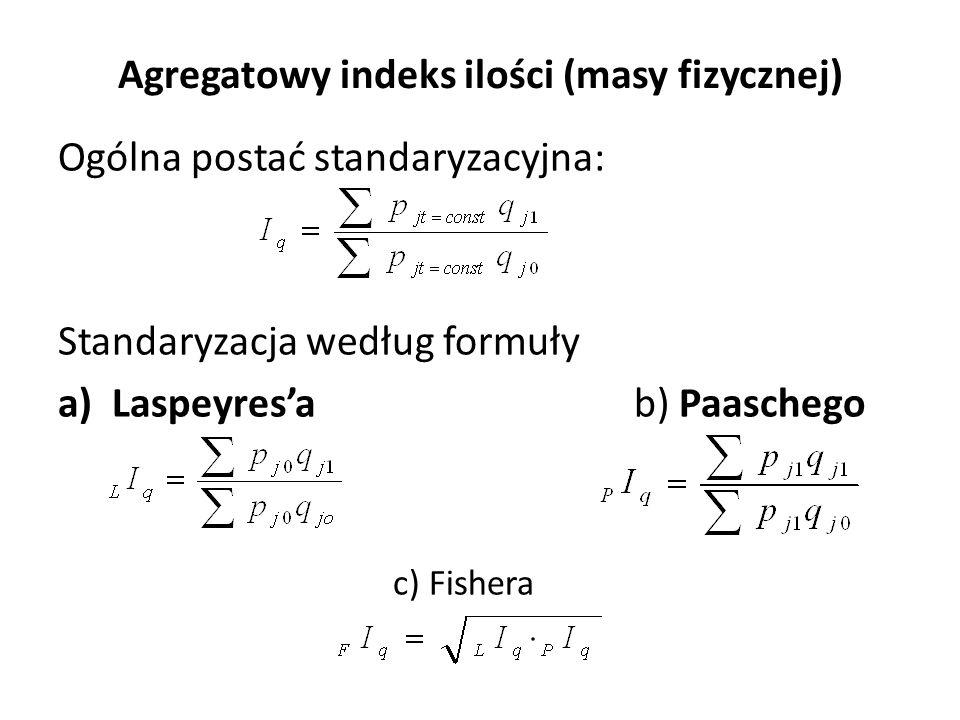 Agregatowy indeks ilości (masy fizycznej) Ogólna postać standaryzacyjna: Standaryzacja według formuły a)Laspeyres'ab) Paaschego c) Fishera