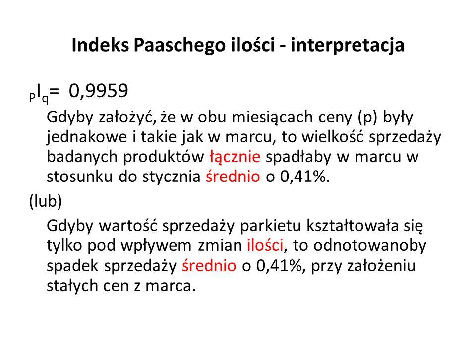 Indeks Paaschego ilości - interpretacja P I q = 0,9959 Gdyby założyć, że w obu miesiącach ceny (p) były jednakowe i takie jak w marcu, to wielkość sprzedaży badanych produktów łącznie spadłaby w marcu w stosunku do stycznia średnio o 0,41%.