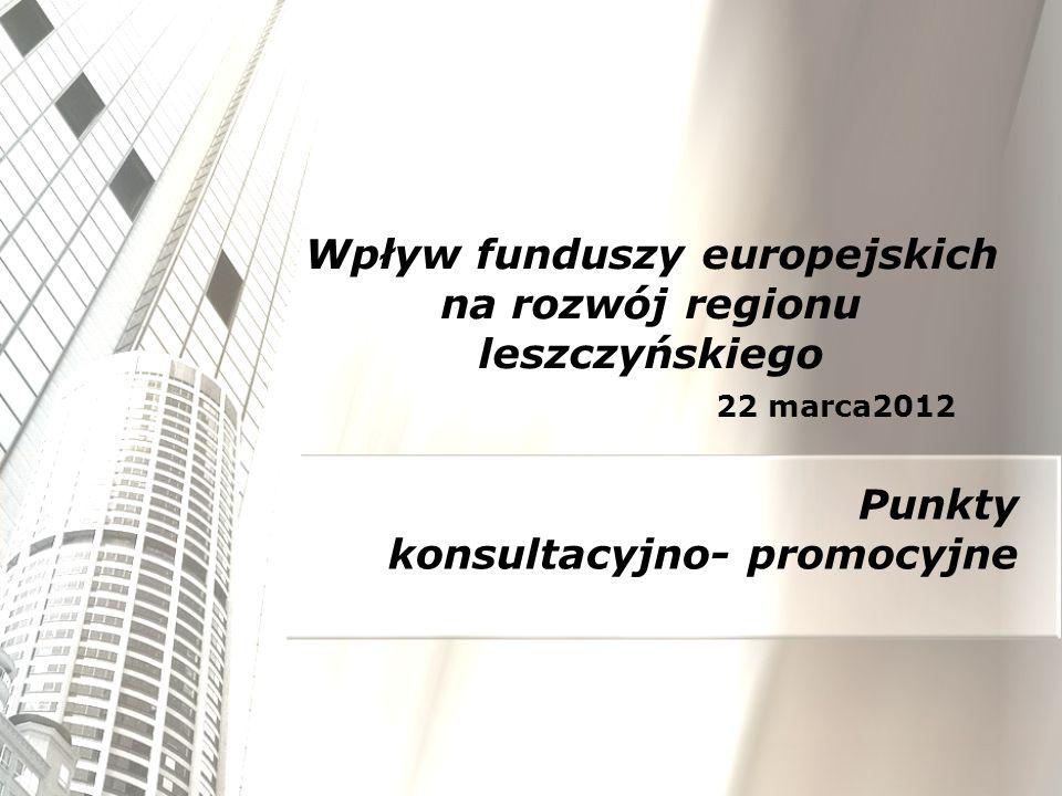 Wpływ funduszy europejskich na rozwój regionu leszczyńskiego 22 marca2012 Punkty konsultacyjno- promocyjne