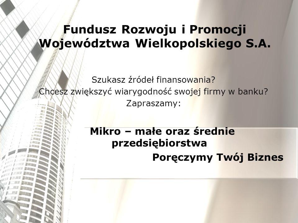 Fundusz Rozwoju i Promocji Województwa Wielkopolskiego S.A. Szukasz źródeł finansowania? Chcesz zwiększyć wiarygodność swojej firmy w banku? Zapraszam