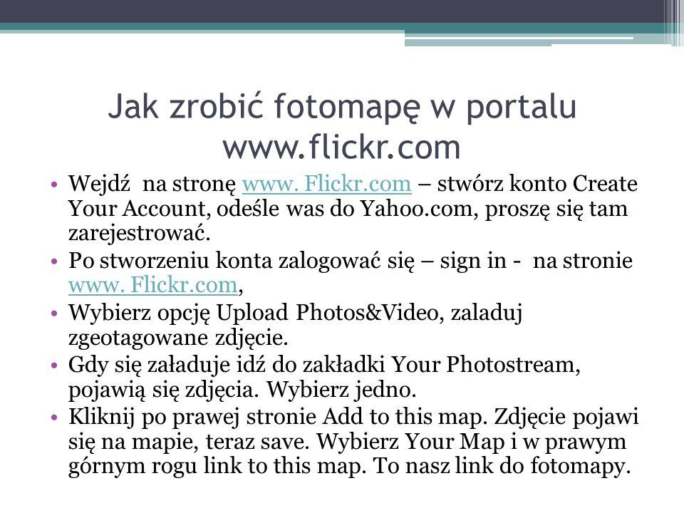 Jak zrobić fotomapę w portalu www.flickr.com Wejdź na stronę www. Flickr.com – stwórz konto Create Your Account, odeśle was do Yahoo.com, proszę się t