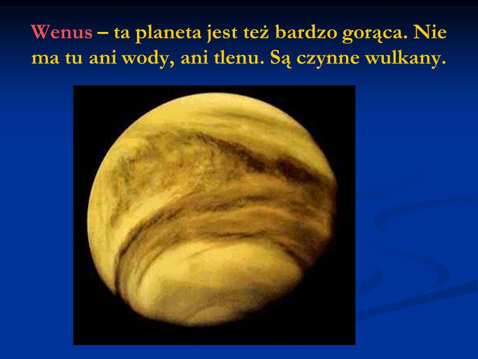 Wenus – ta planeta jest też bardzo gorąca. Nie ma tu ani wody, ani tlenu. Są czynne wulkany.