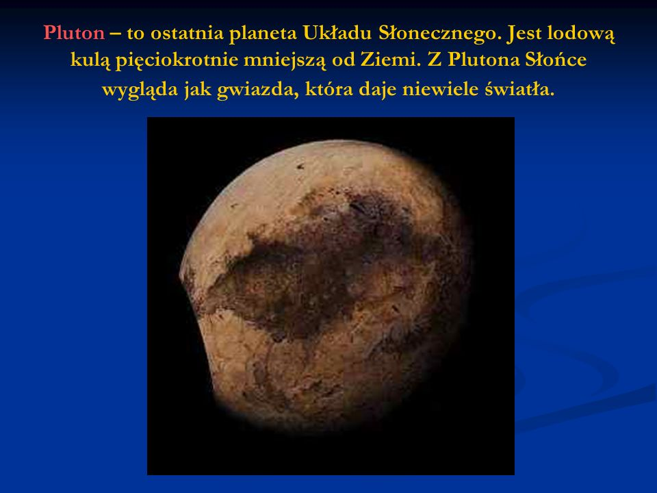 Pluton – to ostatnia planeta Układu Słonecznego.Jest lodową kulą pięciokrotnie mniejszą od Ziemi.