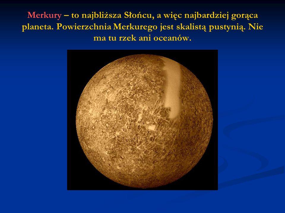 Merkury – to najbliższa Słońcu, a więc najbardziej gorąca planeta.