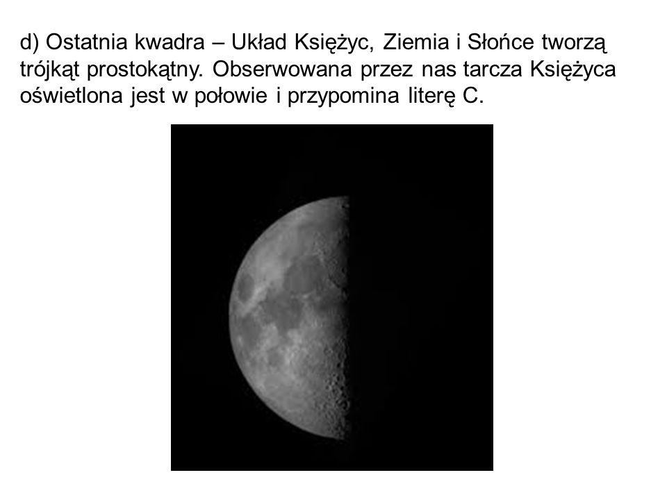 d) Ostatnia kwadra – Układ Księżyc, Ziemia i Słońce tworzą trójkąt prostokątny. Obserwowana przez nas tarcza Księżyca oświetlona jest w połowie i przy
