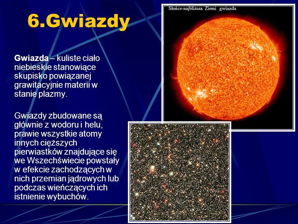 6.Gwiazdy Gwiazda – kuliste ciało niebieskie stanowiące skupisko powiązanej grawitacyjnie materii w stanie plazmy.