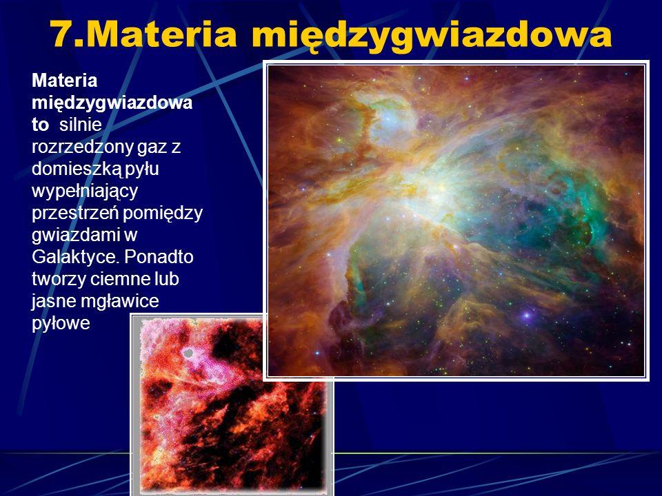 7.Materia międzygwiazdowa Materia międzygwiazdowa to silnie rozrzedzony gaz z domieszką pyłu wypełniający przestrzeń pomiędzy gwiazdami w Galaktyce.
