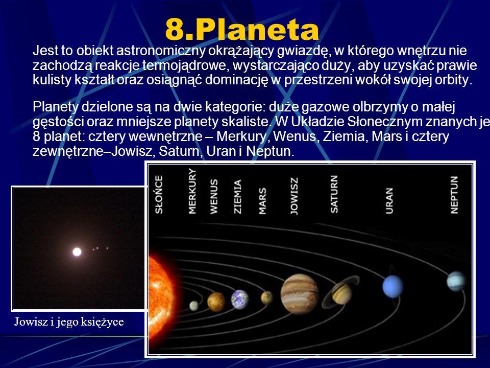 8.Planeta Jest to obiekt astronomiczny okrążający gwiazdę, w którego wnętrzu nie zachodzą reakcje termojądrowe, wystarczająco duży, aby uzyskać prawie kulisty kształt oraz osiągnąć dominację w przestrzeni wokół swojej orbity.
