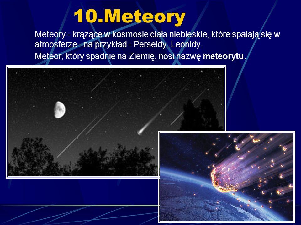 10.Meteory Meteory - krążące w kosmosie ciała niebieskie, które spalają się w atmosferze - na przykład - Perseidy, Leonidy.