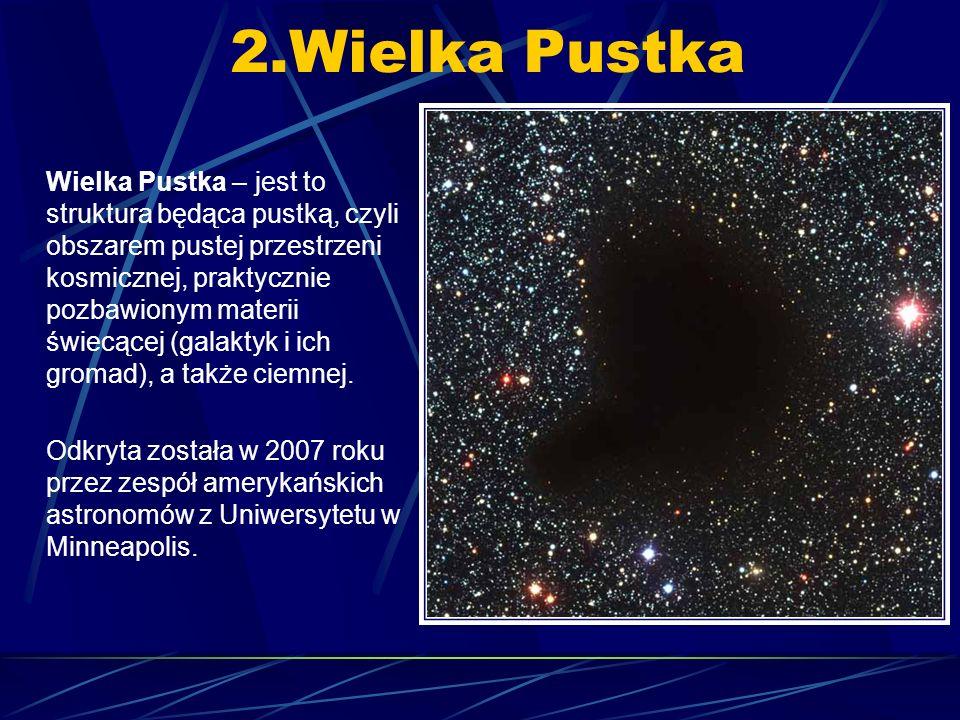 2.Wielka Pustka Wielka Pustka – jest to struktura będąca pustką, czyli obszarem pustej przestrzeni kosmicznej, praktycznie pozbawionym materii świecącej (galaktyk i ich gromad), a także ciemnej.